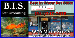 BIS Pet Grooming (541)747-7672 Springfield Pet Supply and Pet Store in Springfield Oregon.  Tropical Fish, Pet Supplies, Aquarium Accessories, Dog grooming and more.. Springfield Oregon - Eugene Pet Store, Petshop