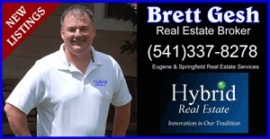 Brett Gesh(541)337-8278 Springfield and Eugene Real Estate Services. Eugene Real Estate Broker, Hybrid Real Estate in Eugene Oregon. REAL ESTATE CONSULTING, REAL ESTATE DEVELOPMENT, REAL ESTATE EXCHANGE, FARMS AND RANCHES FOR SALE, REAL ESTATE INSPECTION, REAL ESTATE INVESTMENT, REAL ESTATE LOANS, REAL ESTATE MANAGEMENT, RECREATIONAL REAL ESTATE IN EUGENE, EUGNE RESIDENTIAL REAL ESTATE