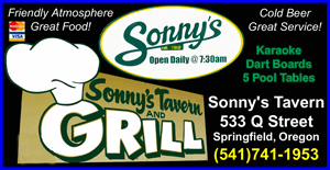 SONNY'S TAVERN IN SPRINGFIELD OREGON- Pool Tables  Great Food   Cold Beer   Dart Boards   Karaokie  Lottery Games  Video Games  Drink Specials  Food Specials  Taco Tuesday  Taco Thursday  Pizza  Full Service Bar   Friendly Atmosphere   One of the Best places to eat in Springfield
